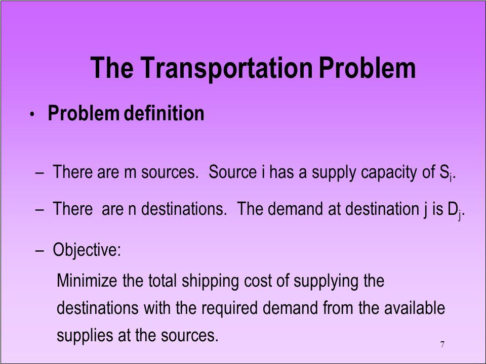 7 Problem definition – There are m sources. Source i has a supply capacity of S i. – There are n destinations. The demand at destination j is D j. – O