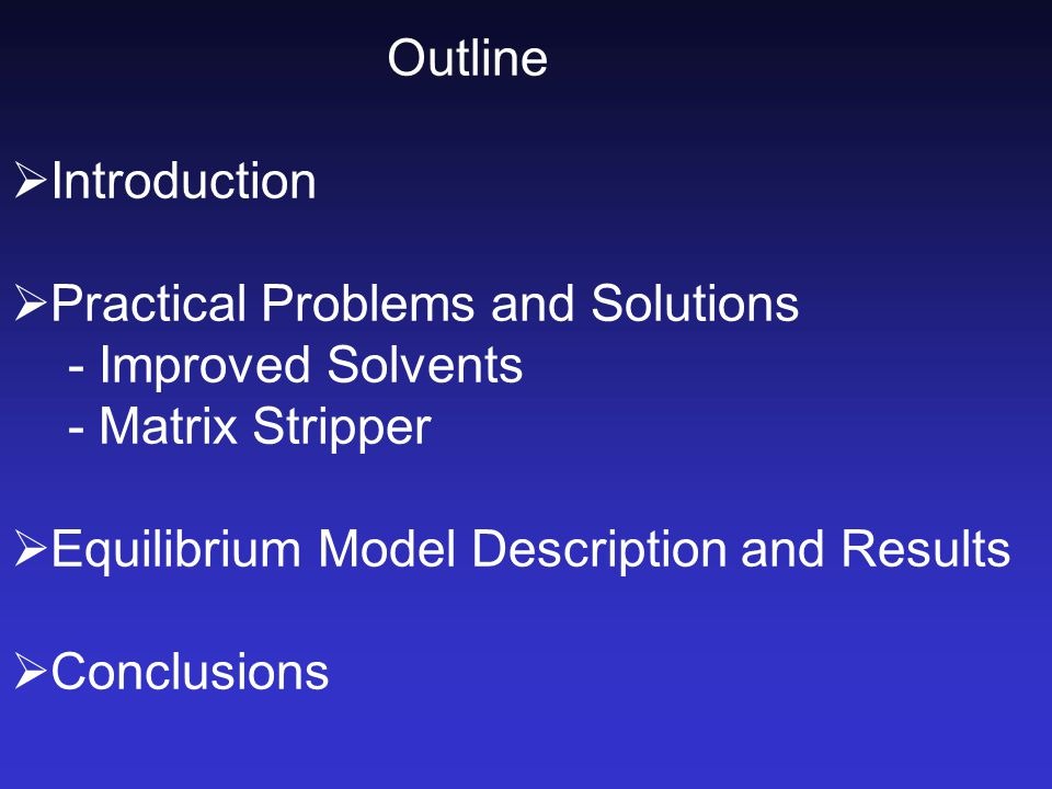 Outline  Introduction  Practical Problems and Solutions - Improved Solvents - Matrix Stripper  Equilibrium Model Description and Results  Conclusions