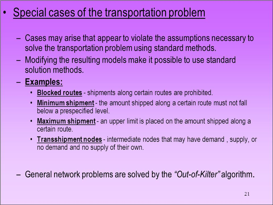 21 Special cases of the transportation problem –Cases may arise that appear to violate the assumptions necessary to solve the transportation problem using standard methods.