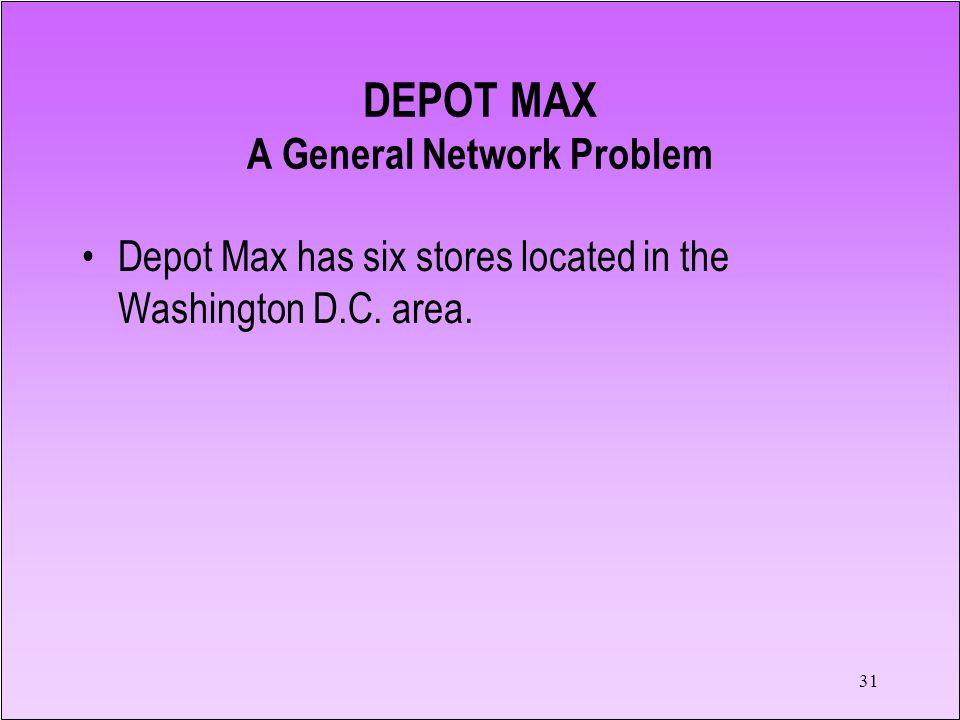 31 DEPOT MAX A General Network Problem Depot Max has six stores located in the Washington D.C.