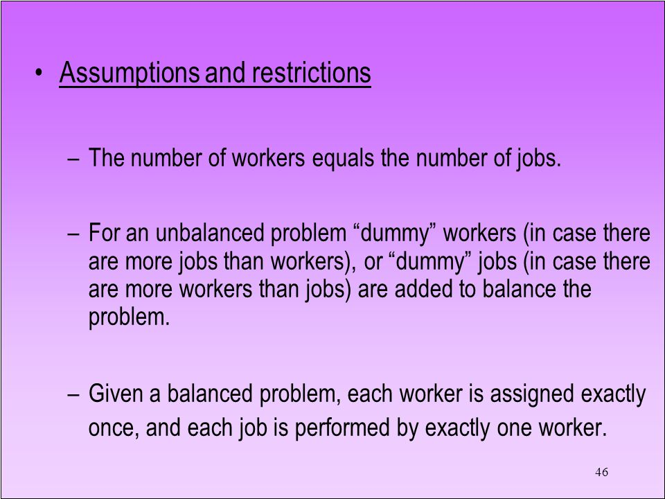 46 Assumptions and restrictions –The number of workers equals the number of jobs.
