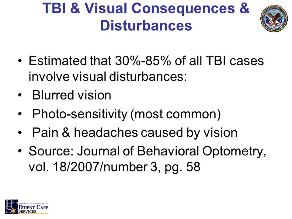 TBI & Visual Consequences & Disturbances Estimated that 30%-85% of all TBI cases involve visual disturbances: Blurred vision Photo-sensitivity (most c