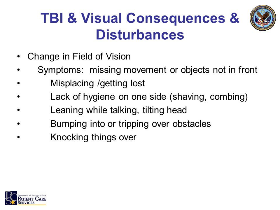 TBI & Visual Consequences & Disturbances Change in Field of Vision Symptoms: missing movement or objects not in front Misplacing /getting lost Lack of hygiene on one side (shaving, combing) Leaning while talking, tilting head Bumping into or tripping over obstacles Knocking things over