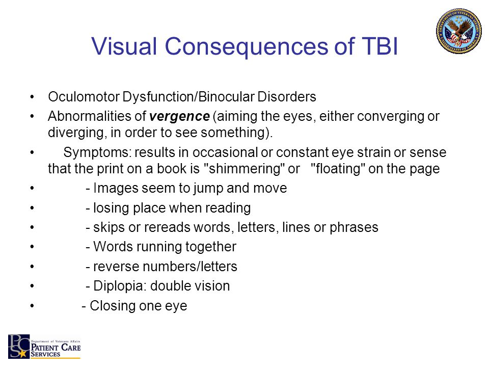 Visual Consequences of TBI Oculomotor Dysfunction/Binocular Disorders Abnormalities of vergence (aiming the eyes, either converging or diverging, in order to see something).
