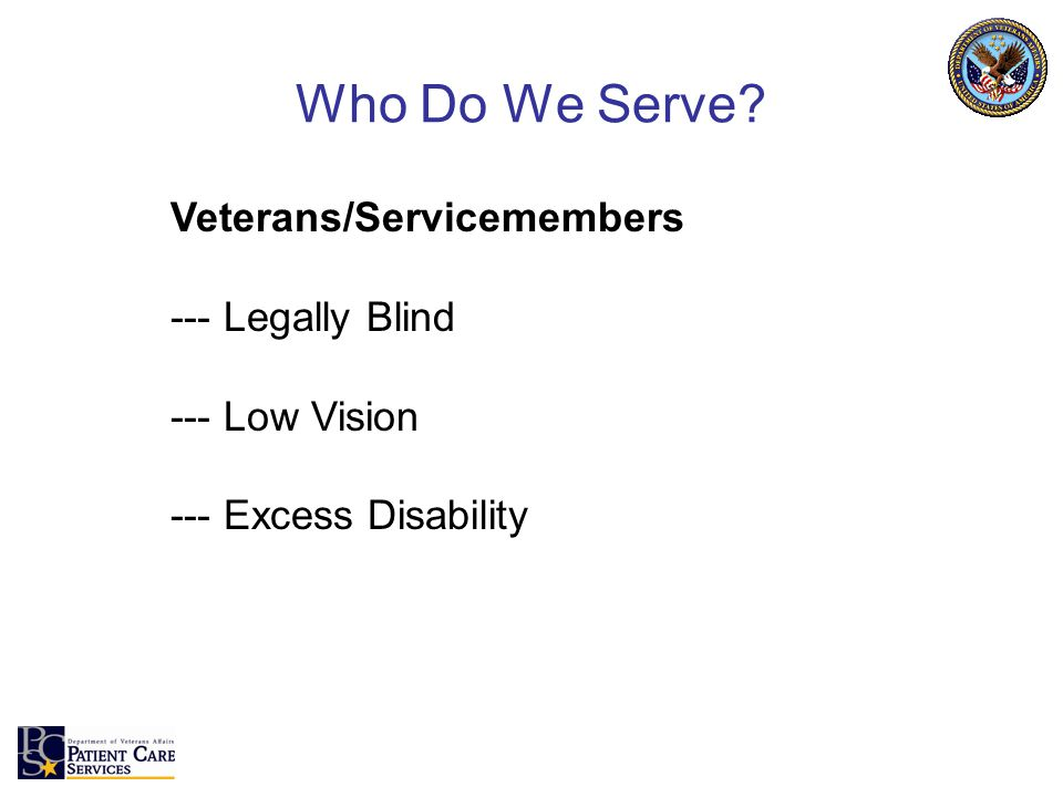 Who Do We Serve? Veterans/Servicemembers --- Legally Blind --- Low Vision --- Excess Disability