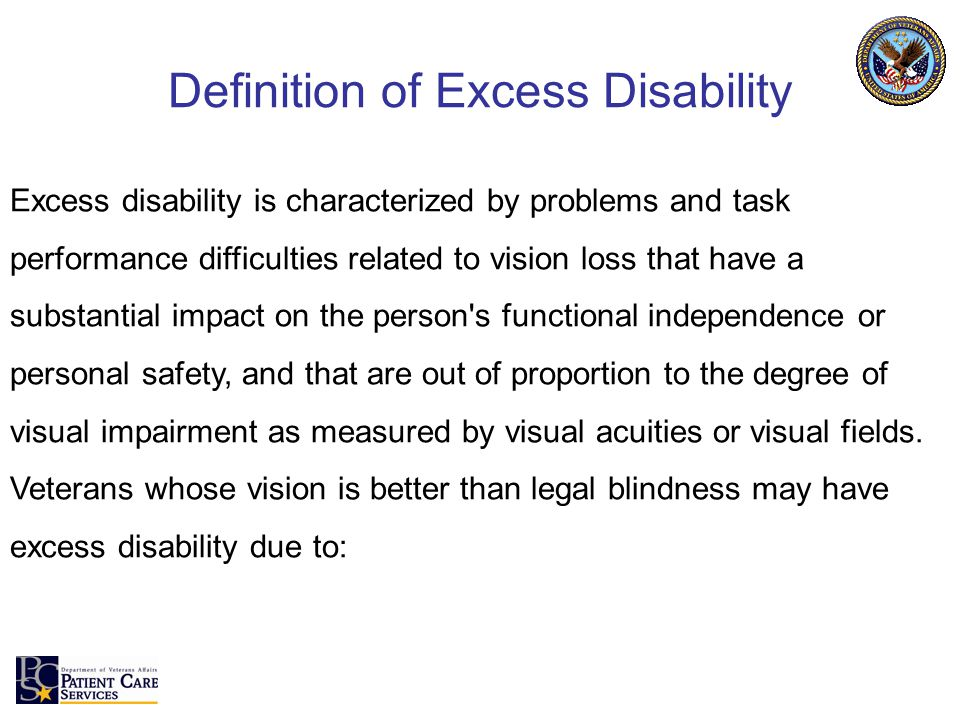 Definition of Excess Disability Excess disability is characterized by problems and task performance difficulties related to vision loss that have a substantial impact on the person s functional independence or personal safety, and that are out of proportion to the degree of visual impairment as measured by visual acuities or visual fields.