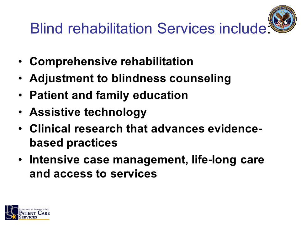 Blind rehabilitation Services include: Comprehensive rehabilitation Adjustment to blindness counseling Patient and family education Assistive technology Clinical research that advances evidence- based practices Intensive case management, life-long care and access to services