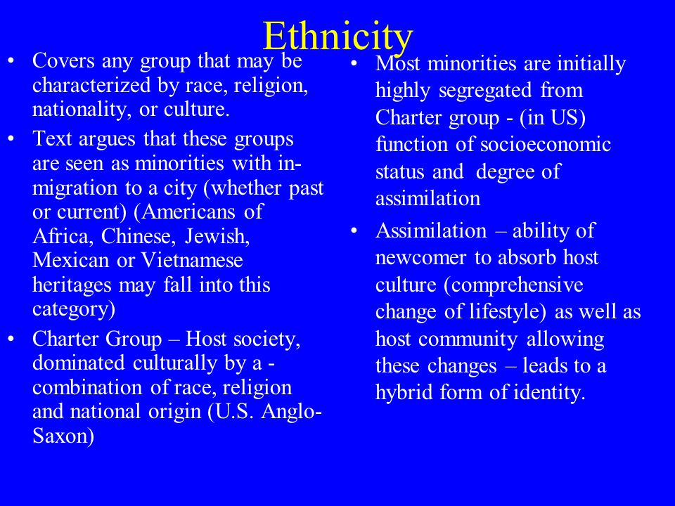 Ethnicity Covers any group that may be characterized by race, religion, nationality, or culture.