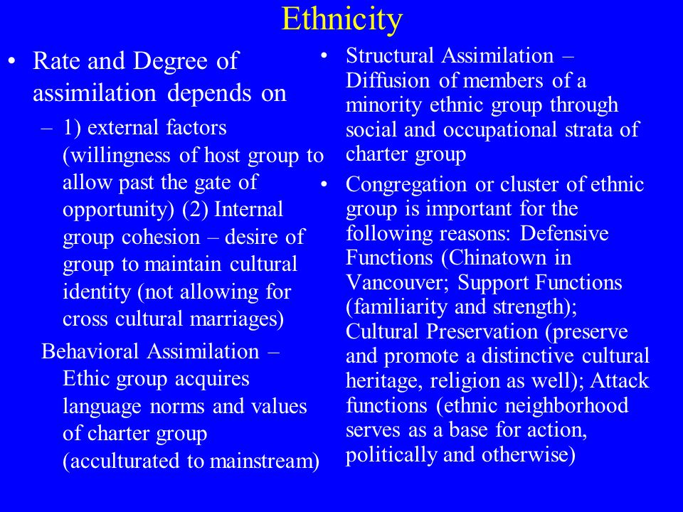 Ethnicity Rate and Degree of assimilation depends on –1) external factors (willingness of host group to allow past the gate of opportunity) (2) Internal group cohesion – desire of group to maintain cultural identity (not allowing for cross cultural marriages) Behavioral Assimilation – Ethic group acquires language norms and values of charter group (acculturated to mainstream) Structural Assimilation – Diffusion of members of a minority ethnic group through social and occupational strata of charter group Congregation or cluster of ethnic group is important for the following reasons: Defensive Functions (Chinatown in Vancouver; Support Functions (familiarity and strength); Cultural Preservation (preserve and promote a distinctive cultural heritage, religion as well); Attack functions (ethnic neighborhood serves as a base for action, politically and otherwise)