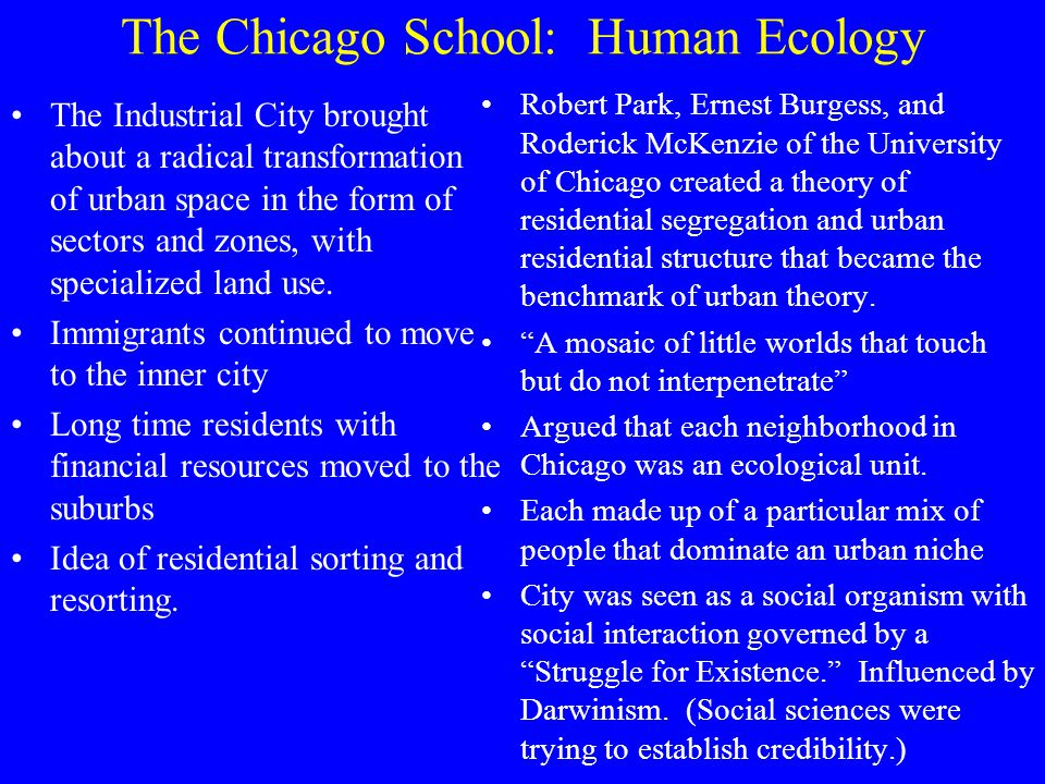 The Chicago School: Human Ecology The Industrial City brought about a radical transformation of urban space in the form of sectors and zones, with specialized land use.
