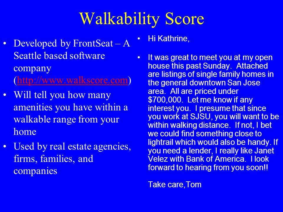 Walkability Score Developed by FrontSeat – A Seattle based software company (http://www.walkscore.com)http://www.walkscore.com Will tell you how many amenities you have within a walkable range from your home Used by real estate agencies, firms, families, and companies Hi Kathrine, It was great to meet you at my open house this past Sunday.