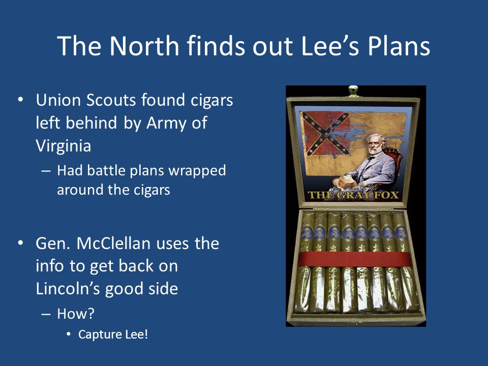 The North finds out Lee's Plans Union Scouts found cigars left behind by Army of Virginia – Had battle plans wrapped around the cigars Gen.