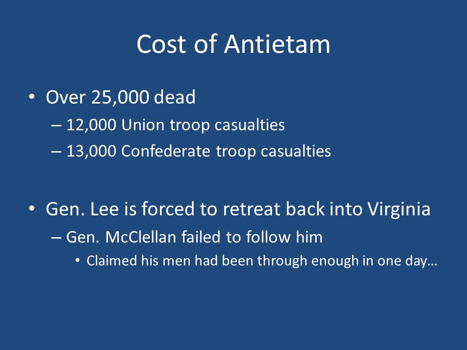 Cost of Antietam Over 25,000 dead – 12,000 Union troop casualties – 13,000 Confederate troop casualties Gen.
