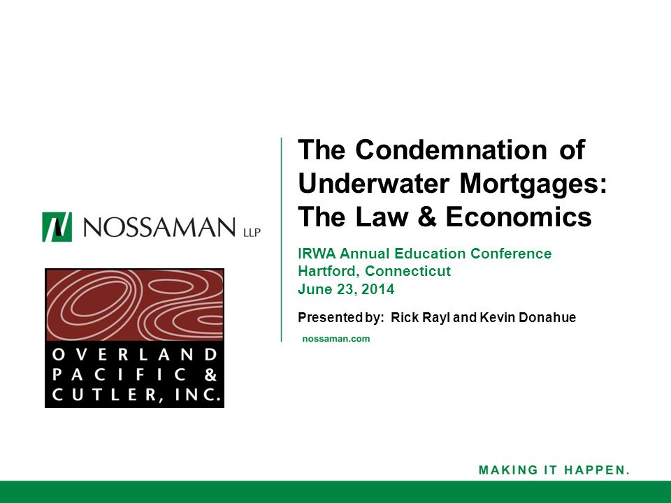 IRWA Annual Education Conference Hartford, Connecticut June 23, 2014 Presented by: Rick Rayl and Kevin Donahue The Condemnation of Underwater Mortgages: The Law & Economics