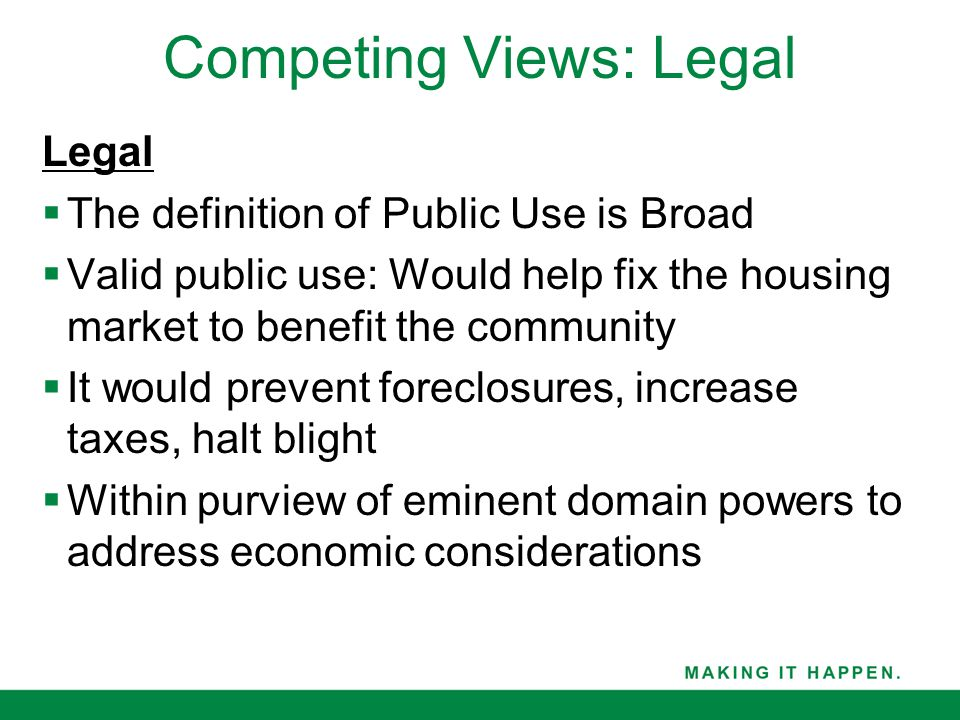 Legal  The definition of Public Use is Broad  Valid public use: Would help fix the housing market to benefit the community  It would prevent foreclosures, increase taxes, halt blight  Within purview of eminent domain powers to address economic considerations Competing Views: Legal