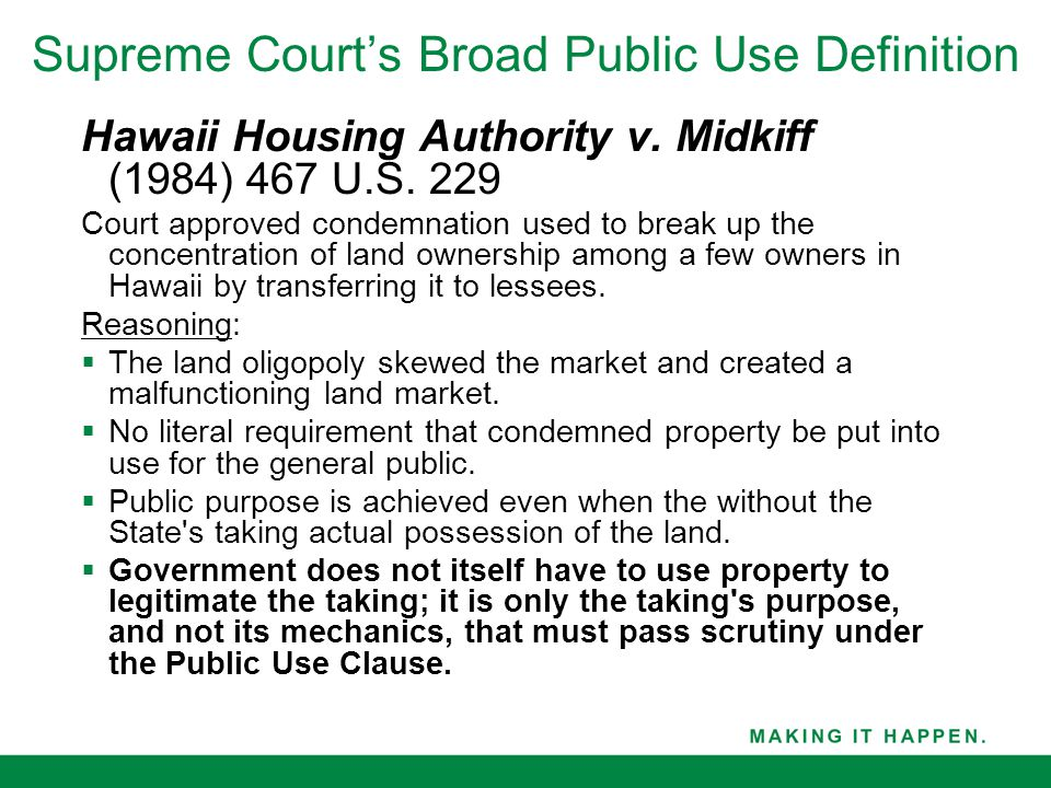 Supreme Court's Broad Public Use Definition Hawaii Housing Authority v. Midkiff (1984) 467 U.S. 229 Court approved condemnation used to break up the c
