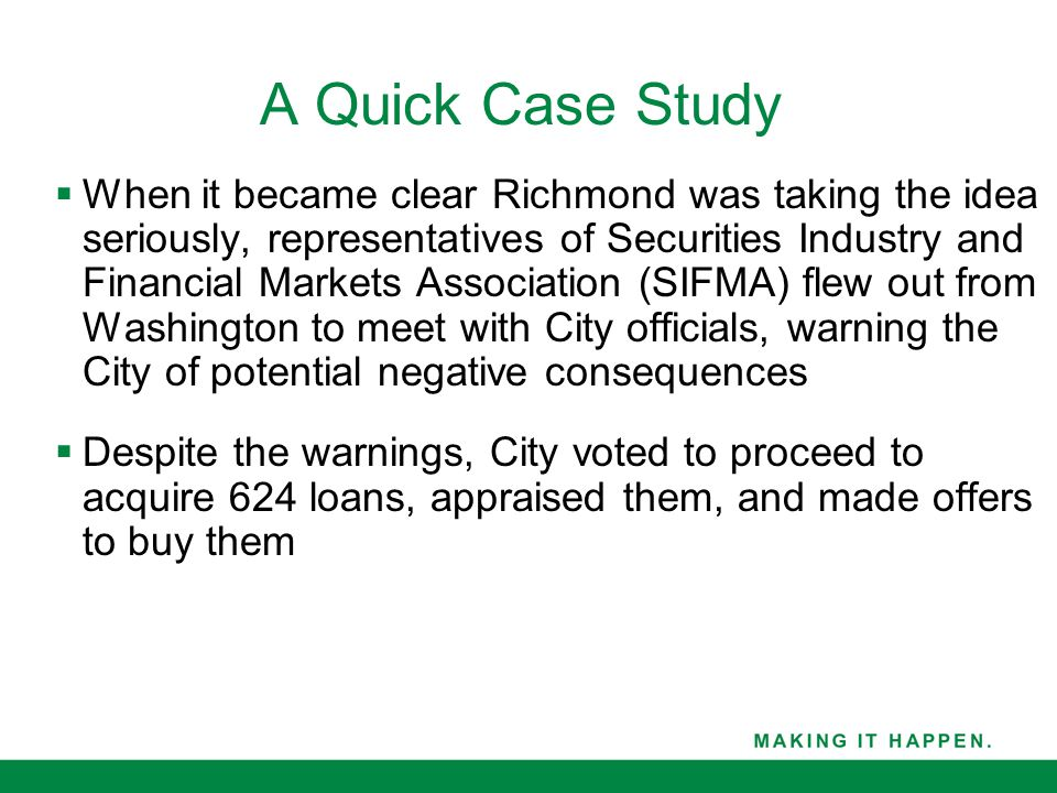 A Quick Case Study  When it became clear Richmond was taking the idea seriously, representatives of Securities Industry and Financial Markets Association (SIFMA) flew out from Washington to meet with City officials, warning the City of potential negative consequences  Despite the warnings, City voted to proceed to acquire 624 loans, appraised them, and made offers to buy them