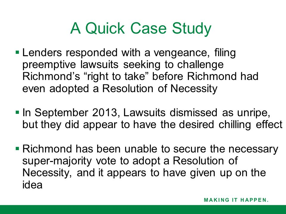 A Quick Case Study  Lenders responded with a vengeance, filing preemptive lawsuits seeking to challenge Richmond's right to take before Richmond had even adopted a Resolution of Necessity  In September 2013, Lawsuits dismissed as unripe, but they did appear to have the desired chilling effect  Richmond has been unable to secure the necessary super-majority vote to adopt a Resolution of Necessity, and it appears to have given up on the idea