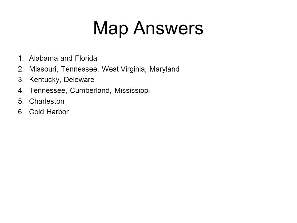 Map Answers 1.Alabama and Florida 2.Missouri, Tennessee, West Virginia, Maryland 3.Kentucky, Deleware 4.Tennessee, Cumberland, Mississippi 5.Charleston 6.Cold Harbor