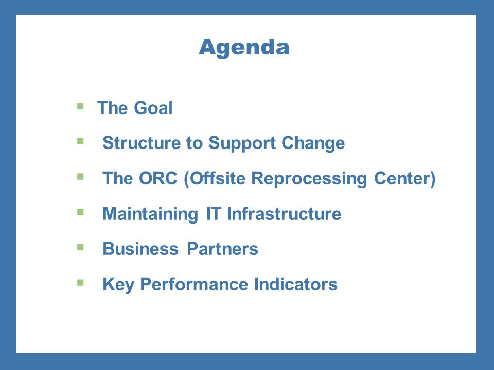 Agenda  The Goal  Structure to Support Change  The ORC (Offsite Reprocessing Center)  Maintaining IT Infrastructure  Business Partners  Key Perf