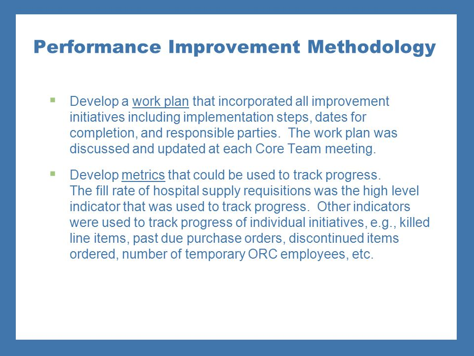 Performance Improvement Methodology  Develop a work plan that incorporated all improvement initiatives including implementation steps, dates for comp