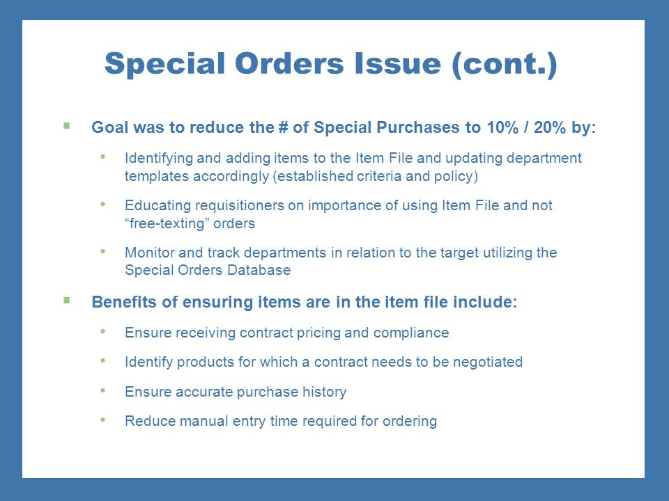 Special Orders Issue (cont.)  Goal was to reduce the # of Special Purchases to 10% / 20% by: Identifying and adding items to the Item File and updati