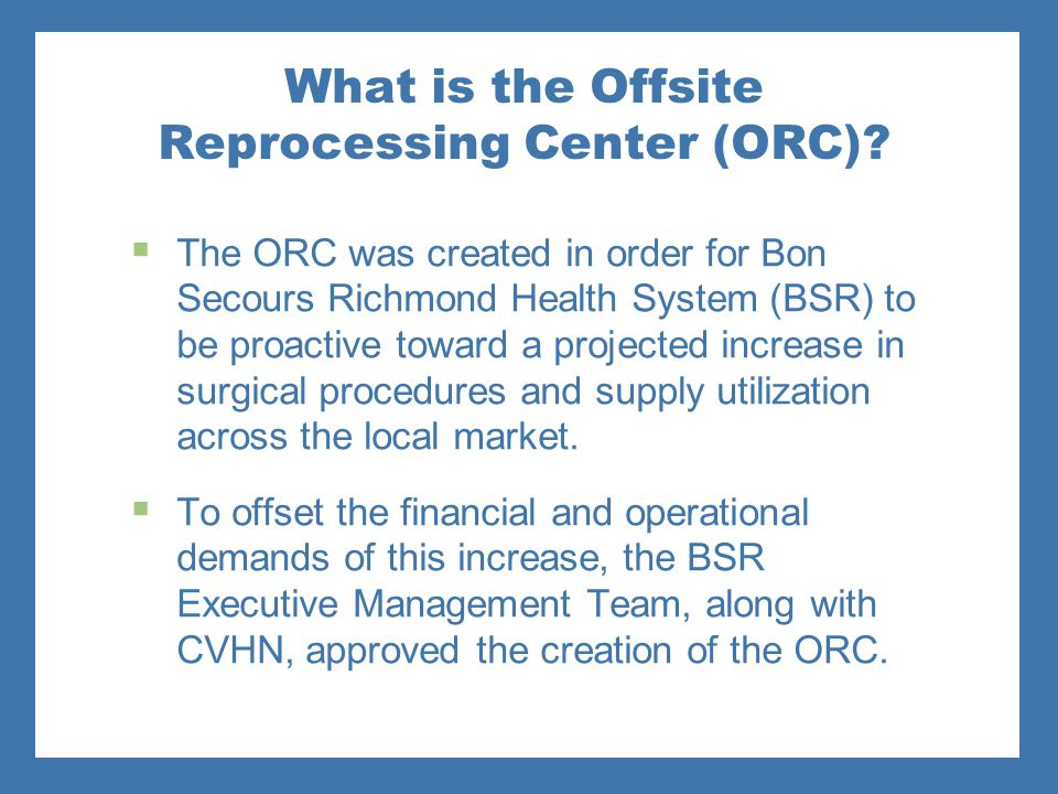 What is the Offsite Reprocessing Center (ORC)?  The ORC was created in order for Bon Secours Richmond Health System (BSR) to be proactive toward a pr