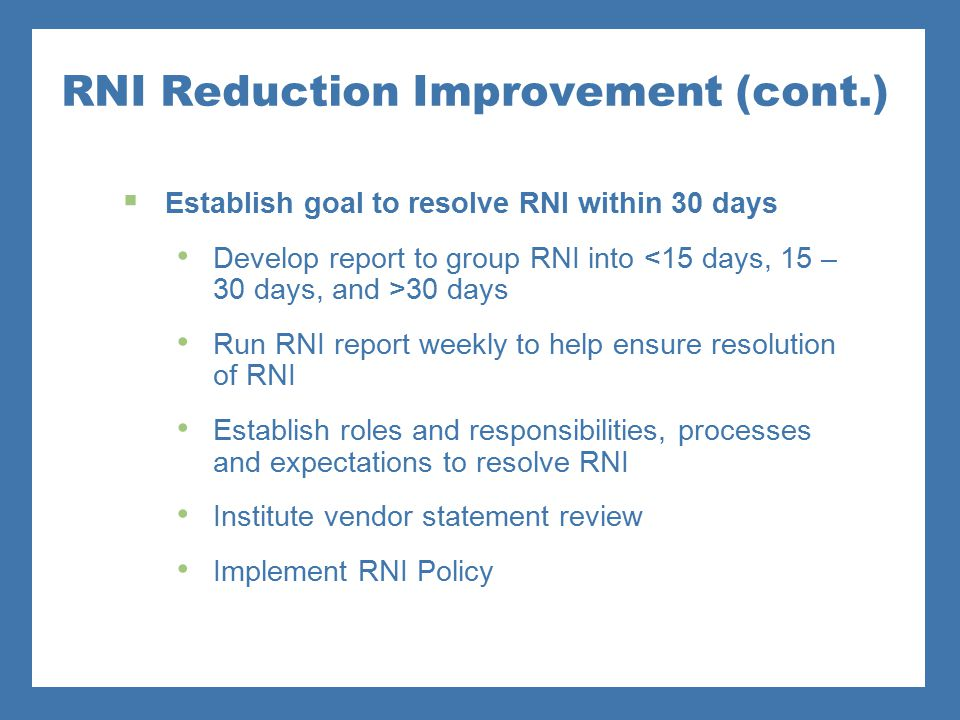 RNI Reduction Improvement (cont.)  Establish goal to resolve RNI within 30 days Develop report to group RNI into 30 days Run RNI report weekly to hel