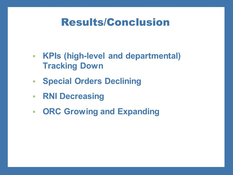 Results/Conclusion  KPIs (high-level and departmental) Tracking Down  Special Orders Declining  RNI Decreasing  ORC Growing and Expanding