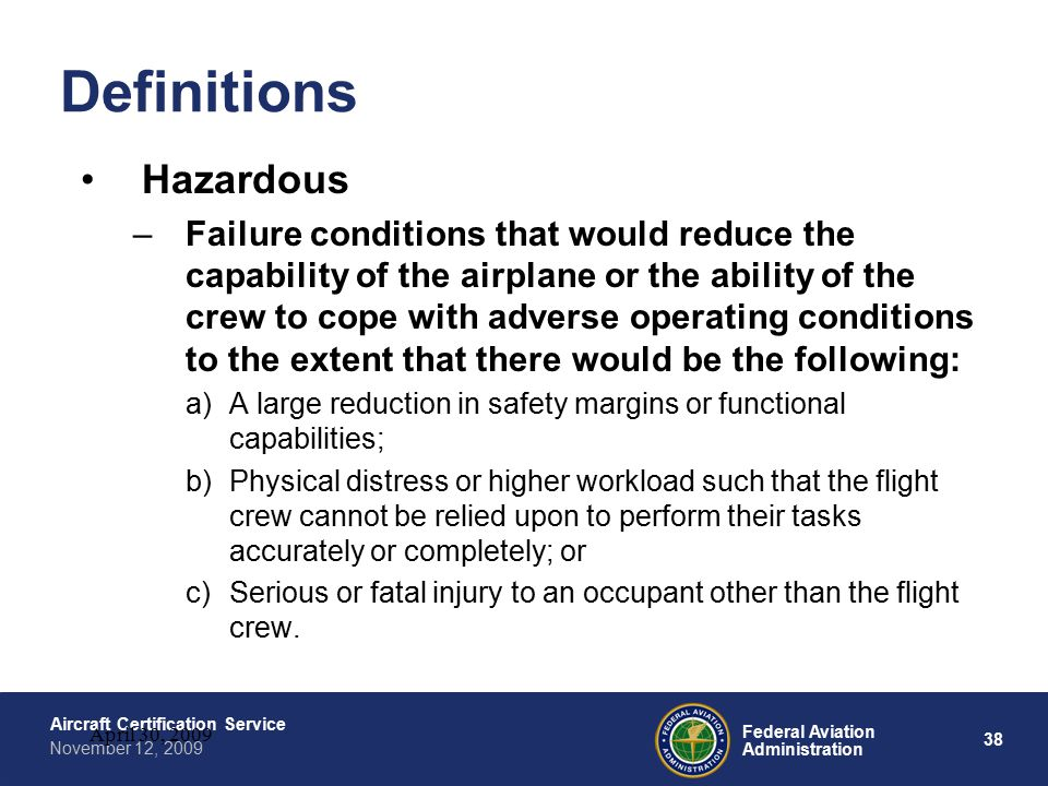 38 Federal Aviation Administration Aircraft Certification Service November 12, 2009 April 30, 2009 Definitions Hazardous –Failure conditions that would reduce the capability of the airplane or the ability of the crew to cope with adverse operating conditions to the extent that there would be the following: a)A large reduction in safety margins or functional capabilities; b)Physical distress or higher workload such that the flight crew cannot be relied upon to perform their tasks accurately or completely; or c)Serious or fatal injury to an occupant other than the flight crew.