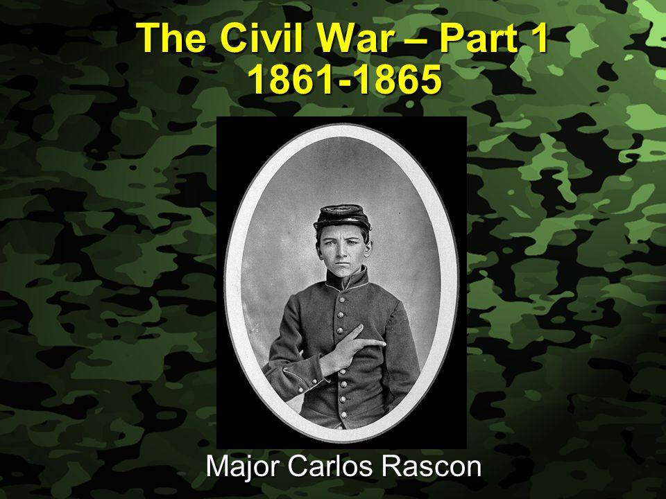 Slide 1 The Civil War – Part 1 1861-1865 Major Carlos Rascon