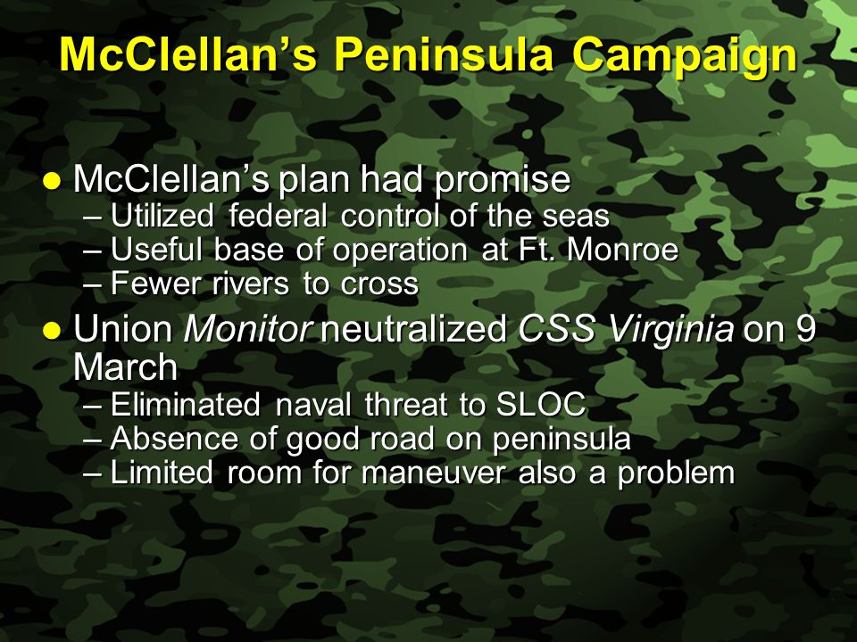 Slide 16 McClellan's Peninsula Campaign McClellan's plan had promise McClellan's plan had promise –Utilized federal control of the seas –Useful base of operation at Ft.
