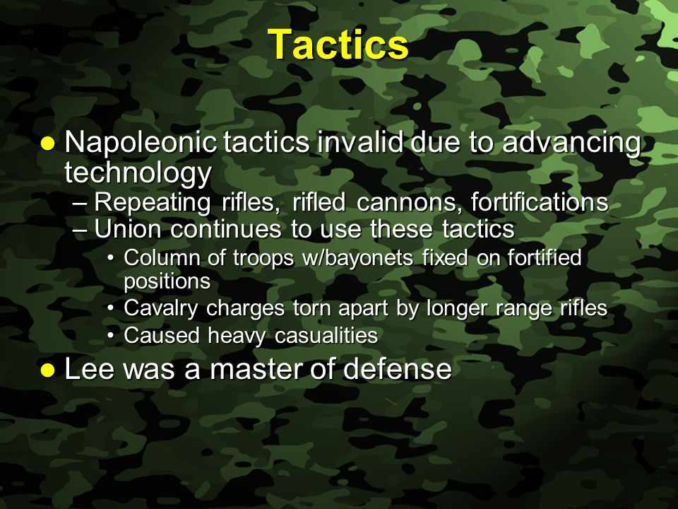 Slide 20 Tactics Napoleonic tactics invalid due to advancing technology Napoleonic tactics invalid due to advancing technology –Repeating rifles, rifled cannons, fortifications –Union continues to use these tactics Column of troops w/bayonets fixed on fortified positionsColumn of troops w/bayonets fixed on fortified positions Cavalry charges torn apart by longer range riflesCavalry charges torn apart by longer range rifles Caused heavy casualitiesCaused heavy casualities Lee was a master of defense Lee was a master of defense