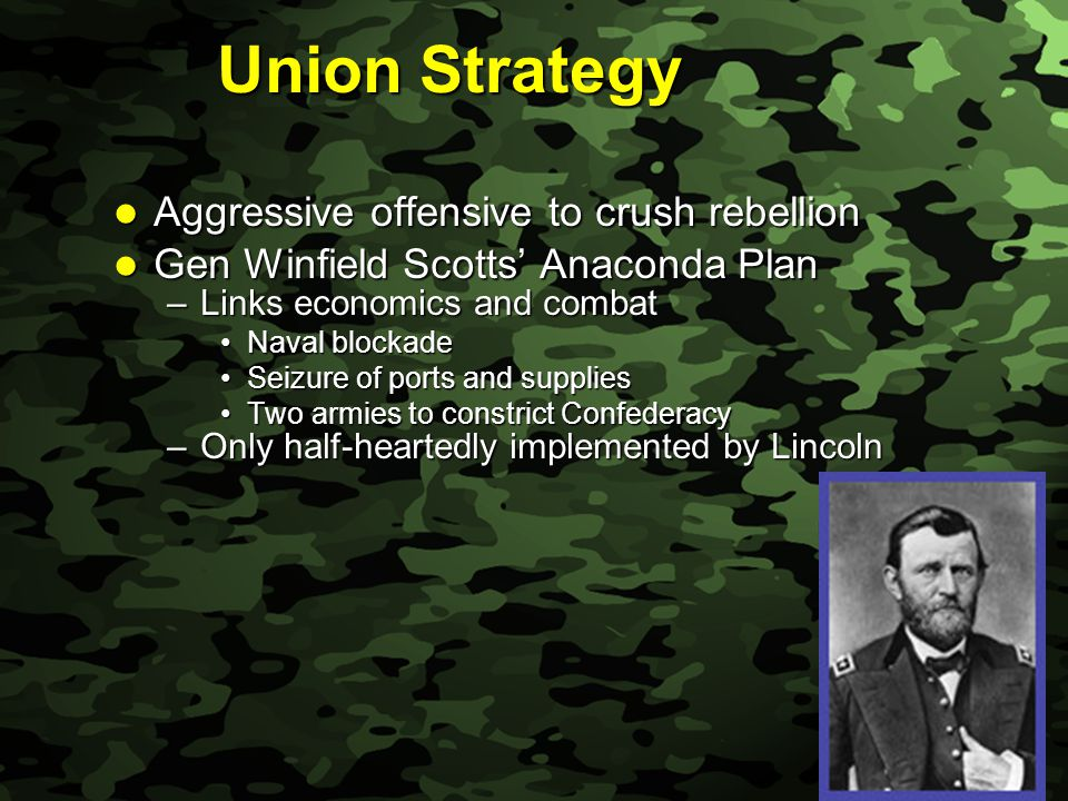 Slide 8 Union Strategy Aggressive offensive to crush rebellion Aggressive offensive to crush rebellion Gen Winfield Scotts' Anaconda Plan Gen Winfield Scotts' Anaconda Plan –Links economics and combat Naval blockadeNaval blockade Seizure of ports and suppliesSeizure of ports and supplies Two armies to constrict ConfederacyTwo armies to constrict Confederacy –Only half-heartedly implemented by Lincoln