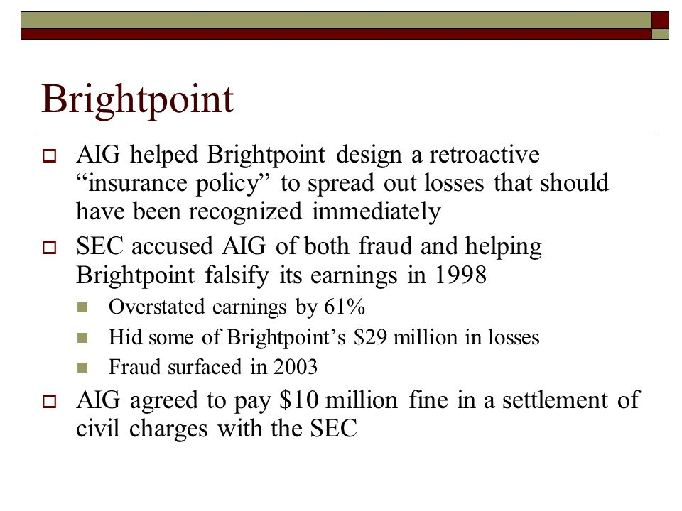 Brightpoint  AIG helped Brightpoint design a retroactive insurance policy to spread out losses that should have been recognized immediately  SEC accused AIG of both fraud and helping Brightpoint falsify its earnings in 1998 Overstated earnings by 61% Hid some of Brightpoint's $29 million in losses Fraud surfaced in 2003  AIG agreed to pay $10 million fine in a settlement of civil charges with the SEC