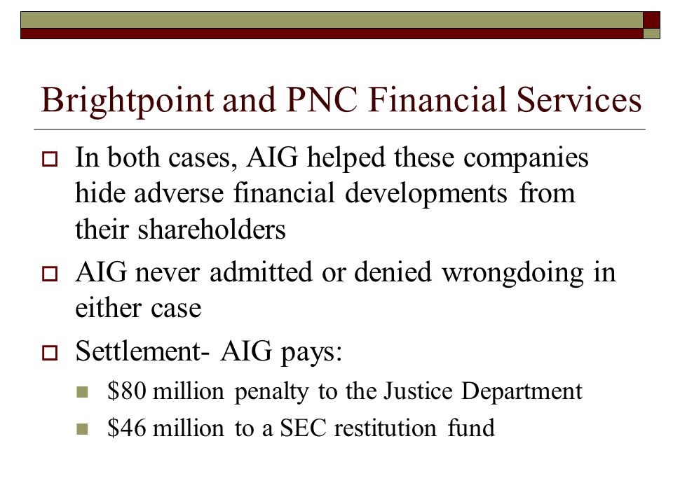 Brightpoint and PNC Financial Services  In both cases, AIG helped these companies hide adverse financial developments from their shareholders  AIG never admitted or denied wrongdoing in either case  Settlement- AIG pays: $80 million penalty to the Justice Department $46 million to a SEC restitution fund