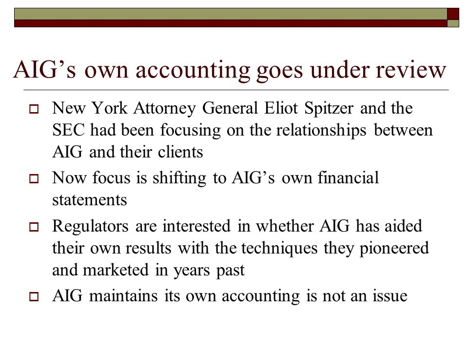 AIG's own accounting goes under review  New York Attorney General Eliot Spitzer and the SEC had been focusing on the relationships between AIG and their clients  Now focus is shifting to AIG's own financial statements  Regulators are interested in whether AIG has aided their own results with the techniques they pioneered and marketed in years past  AIG maintains its own accounting is not an issue