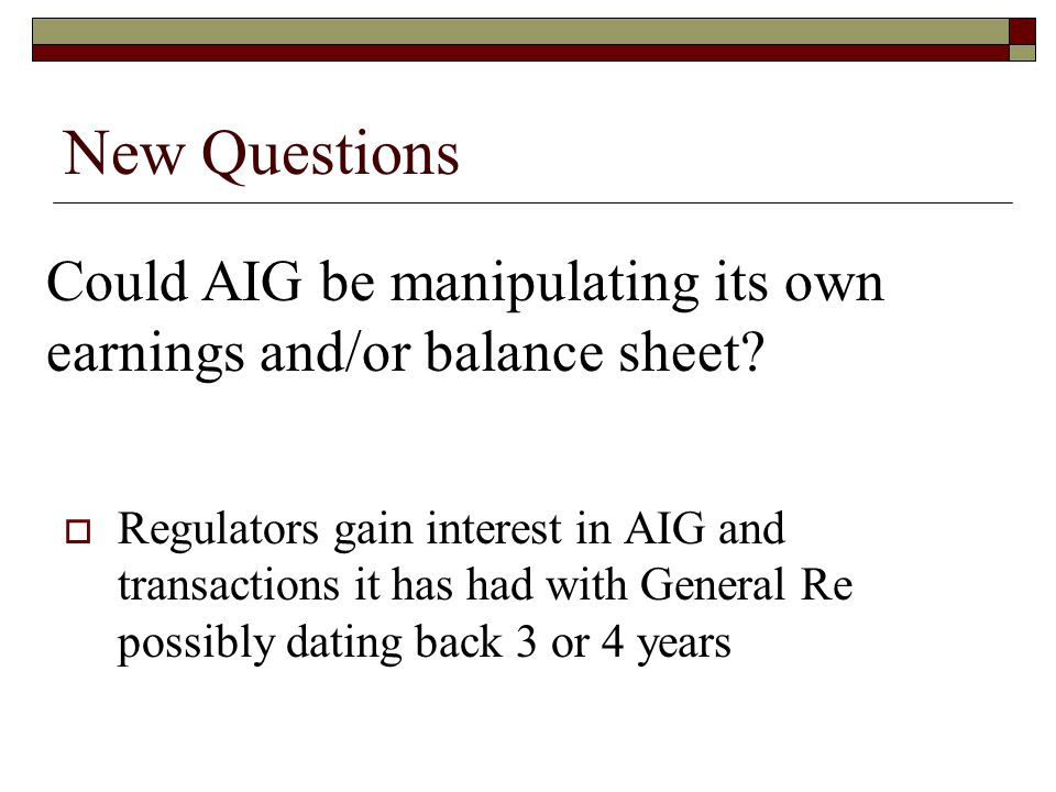 Could AIG be manipulating its own earnings and/or balance sheet? New Questions  Regulators gain interest in AIG and transactions it has had with Gene