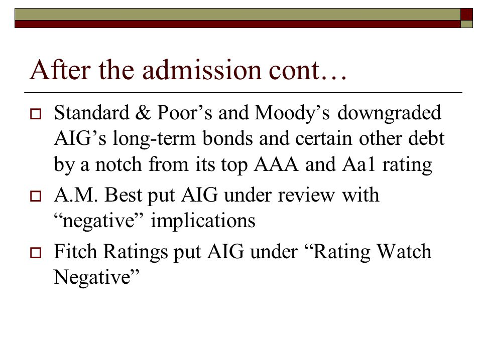 After the admission cont…  Standard & Poor's and Moody's downgraded AIG's long-term bonds and certain other debt by a notch from its top AAA and Aa1 rating  A.M.