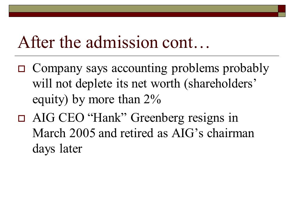 After the admission cont…  Company says accounting problems probably will not deplete its net worth (shareholders' equity) by more than 2%  AIG CEO