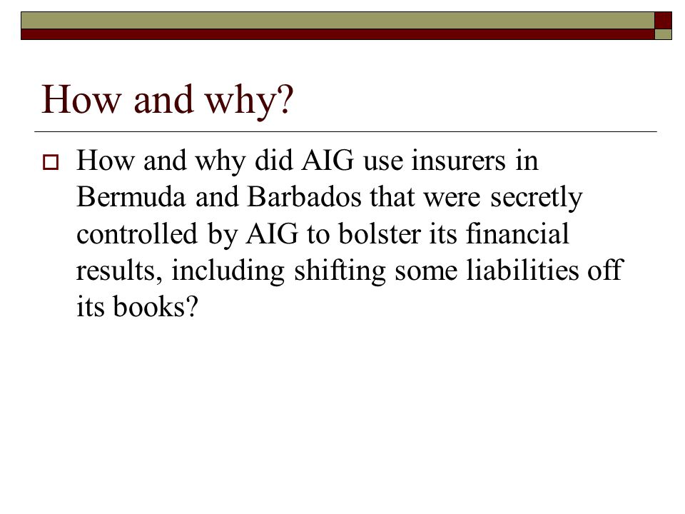 How and why?  How and why did AIG use insurers in Bermuda and Barbados that were secretly controlled by AIG to bolster its financial results, includi