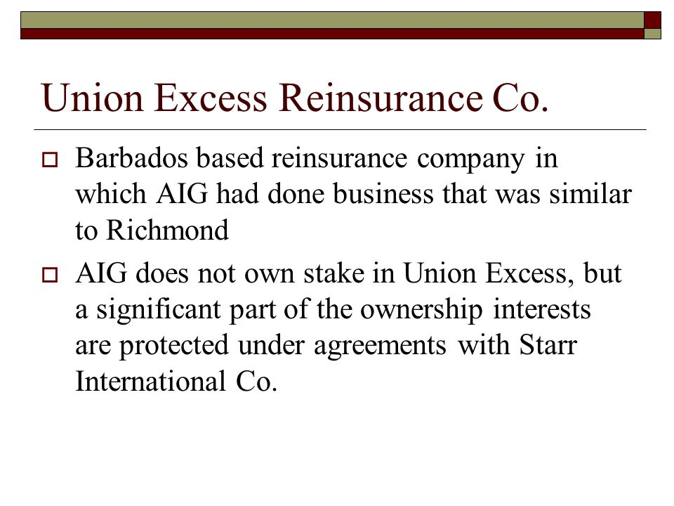 Union Excess Reinsurance Co.  Barbados based reinsurance company in which AIG had done business that was similar to Richmond  AIG does not own stake