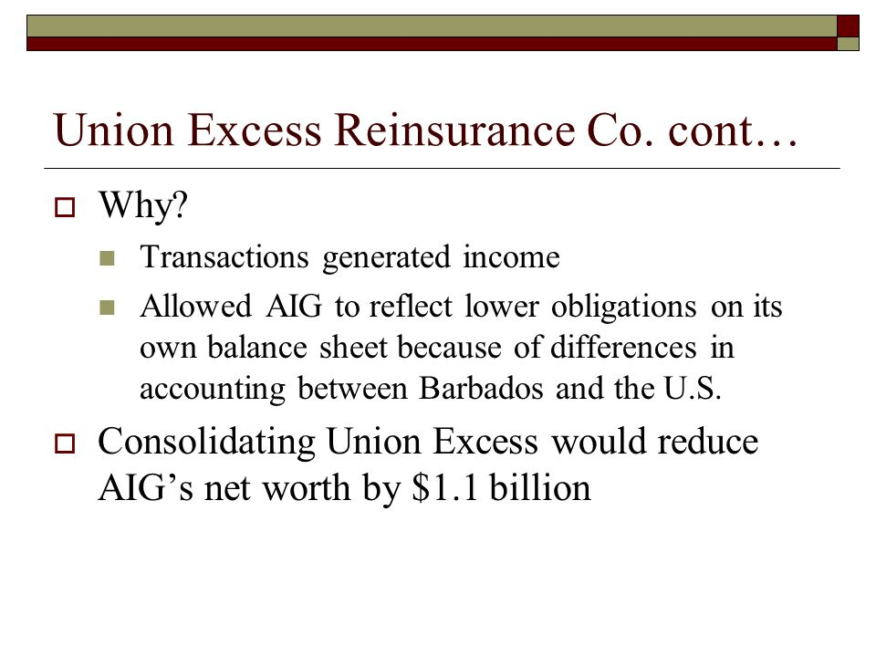 Union Excess Reinsurance Co. cont…  Why? Transactions generated income Allowed AIG to reflect lower obligations on its own balance sheet because of d