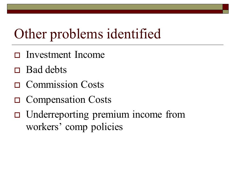 Other problems identified  Investment Income  Bad debts  Commission Costs  Compensation Costs  Underreporting premium income from workers' comp policies