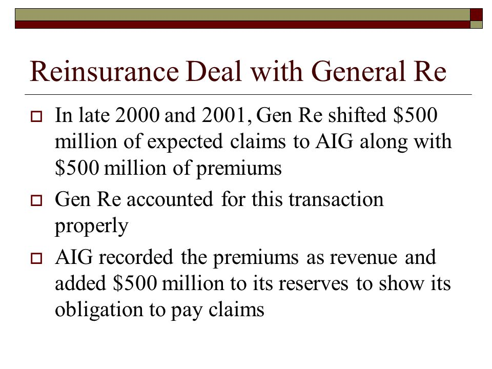 Reinsurance Deal with General Re  In late 2000 and 2001, Gen Re shifted $500 million of expected claims to AIG along with $500 million of premiums  Gen Re accounted for this transaction properly  AIG recorded the premiums as revenue and added $500 million to its reserves to show its obligation to pay claims