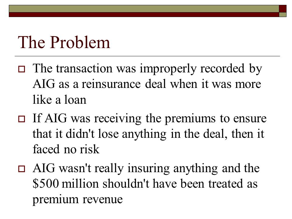 The Problem  The transaction was improperly recorded by AIG as a reinsurance deal when it was more like a loan  If AIG was receiving the premiums to