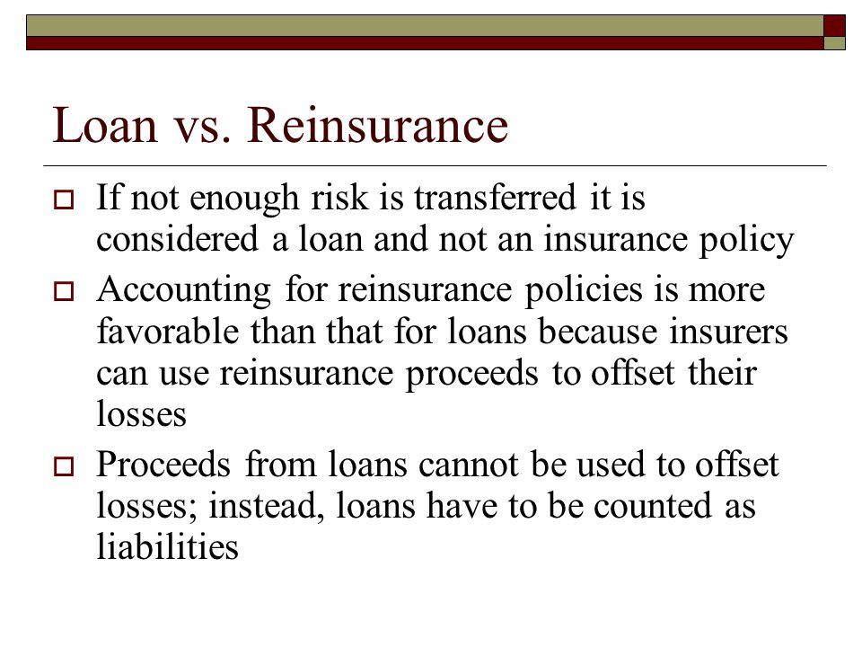 Loan vs. Reinsurance  If not enough risk is transferred it is considered a loan and not an insurance policy  Accounting for reinsurance policies is
