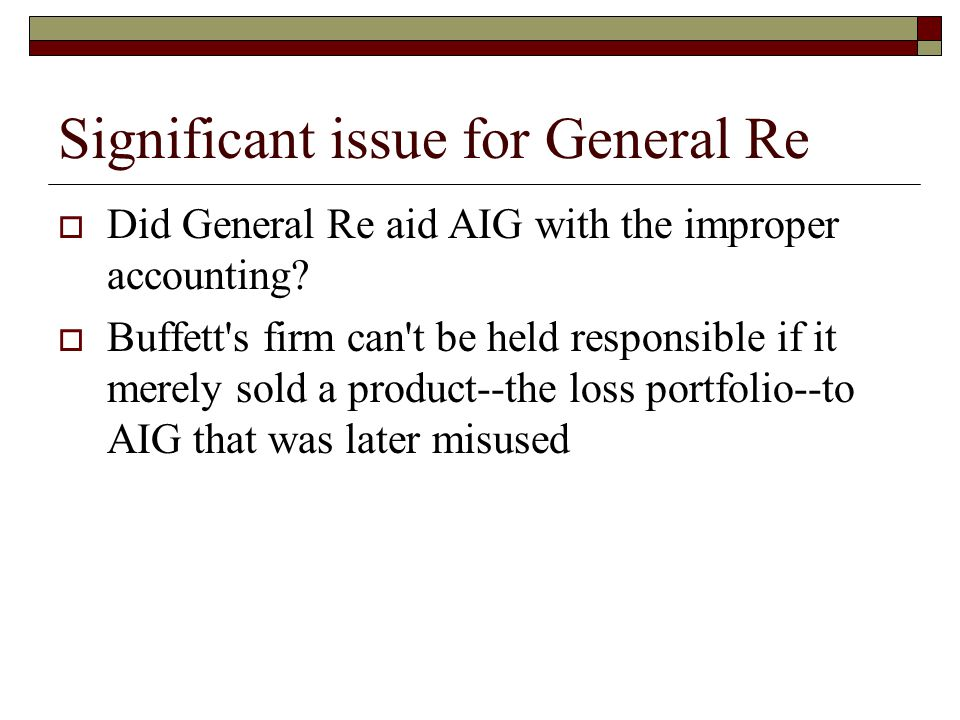 Significant issue for General Re  Did General Re aid AIG with the improper accounting?  Buffett's firm can't be held responsible if it merely sold a