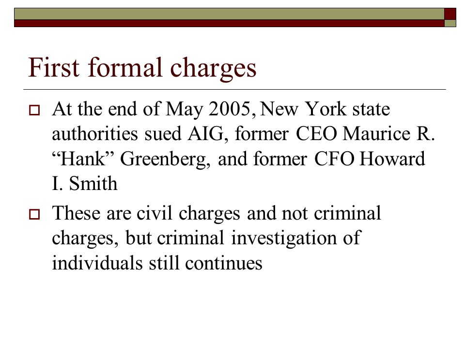 """First formal charges  At the end of May 2005, New York state authorities sued AIG, former CEO Maurice R. """"Hank"""" Greenberg, and former CFO Howard I. S"""