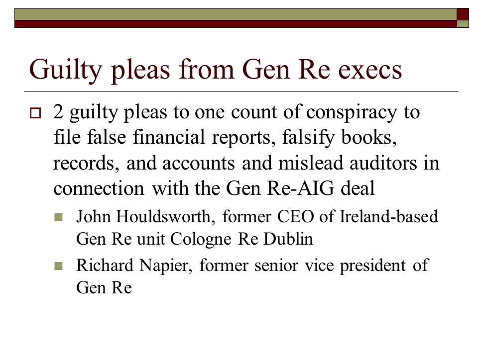 Guilty pleas from Gen Re execs  2 guilty pleas to one count of conspiracy to file false financial reports, falsify books, records, and accounts and mislead auditors in connection with the Gen Re-AIG deal John Houldsworth, former CEO of Ireland-based Gen Re unit Cologne Re Dublin Richard Napier, former senior vice president of Gen Re